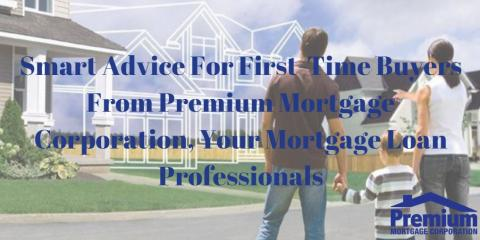 Smart Advice For First-Time Buyers From Premium Mortgage Corporation, Your Mortgage Loan Professionals, Amherst, New York
