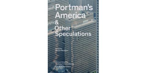 Portman's America: & Other Speculations, edited by Mohsen Mostafavi, New York, New York