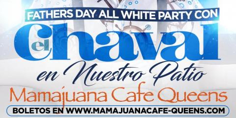 EL CHAVAL- FATHER'S DAY WHITE BRUNCH PARTY- MAMAJUANA CAFE QUEENS, New York, New York