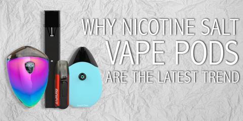 Why Nicotine Salt Vape Pods Are the Latest Trend, Koolaupoko, Hawaii